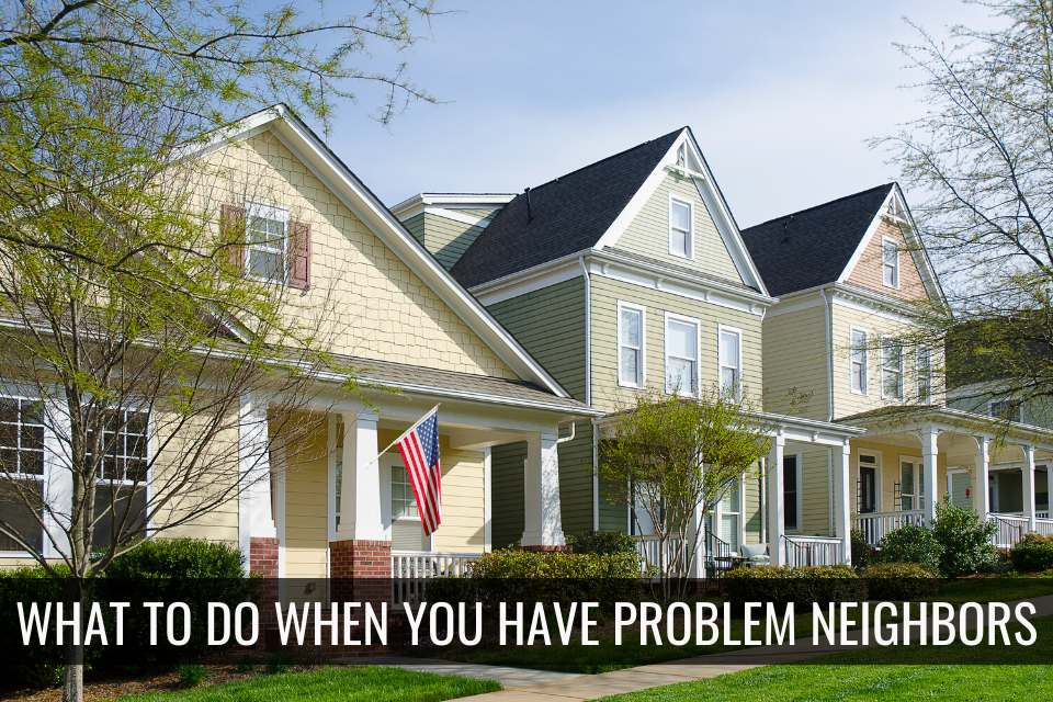 What To Do When You Have Problem Neighbors